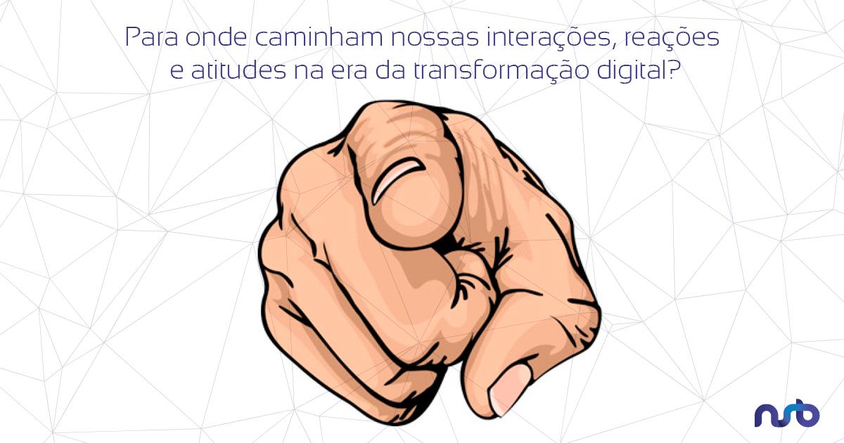 Para onde caminham nossas interações, reações e atitudes na era da transformação digital?