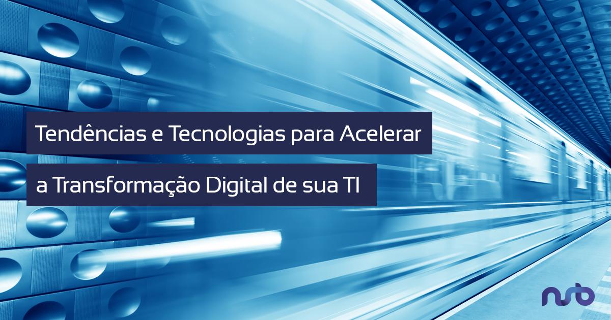 Tendências e Tecnologias para Acelerar a Transformação Digital de sua TI