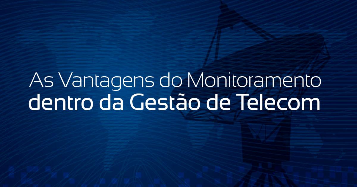 As Vantagens do Monitoramento dentro da Gestão de Telecom